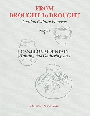 From Drought to Drought, Volume I: An Archaeological Record of Life Patterns as Developed  by  the Gallina Indians of North Central New Mexico (A.D. 1050 to 1300): Canjilon Mountain, Hunting and Gathering Sites by Florence Hawley Ellis