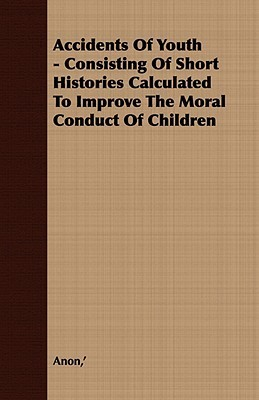 The Accidents of Youth - Consisting of Short Histories Calculated to Improve the Moral Conduct of Children  by  Unknown