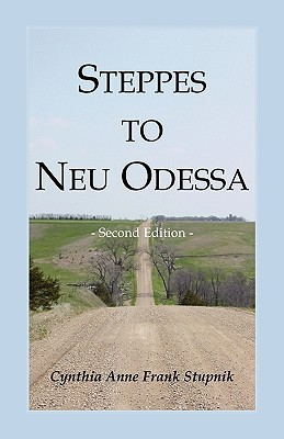 Steppes to Neu Odessa: Germans from Russia Who Settled in Odessa Township, Dakota Territory, 1872-1876, 2nd Edition Cynthia Anne Frank Stupnik