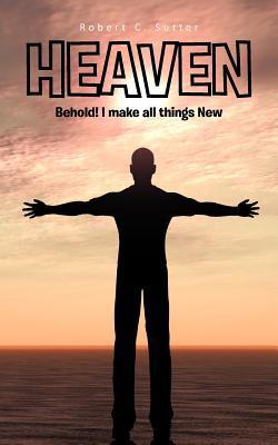 Heaven: Behold! I Make All Things New  by  Robert C. Sutter