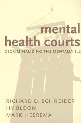 Mental Health Courts: Decriminalizing the Mentally Ill Richard D. Schneider