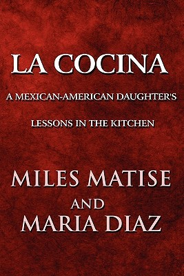 La Cocina: A Mexican-American Daughters Lessons in the Kitchen  by  Miles Matise