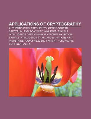 Applications of Cryptography: Authentication, Frequency-Hopping Spread Spectrum, Pseudonymity, Wikileaks Books LLC