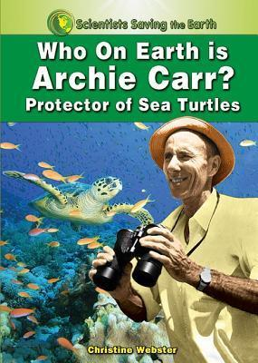 Who on Earth Is Archie Carr?: Protector of Sea Turtles  by  Christine Webster