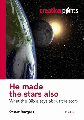 He Made the Stars Also: What the Bible Says about the Stars Stuart Burgess