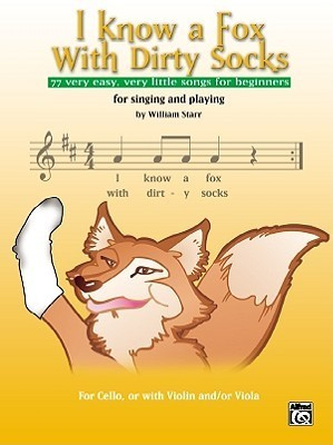 I Know a Fox with Dirty Socks: 77 Very Easy, Very Little Songs for Beginning Cellists to Sing, to Play  by  William Starr