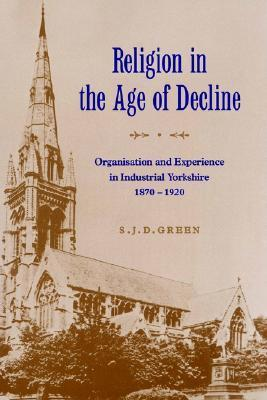 Religion in the Age of Decline: Organisation and Experience in Industrial Yorkshire, 1870 1920  by  S.J.D. Green