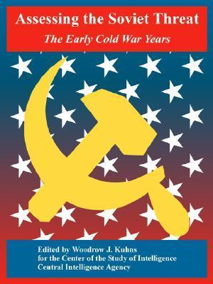 Assessing the Soviet Threat: The Early Cold War Years Central Intelligence Agency (C.I.A.)