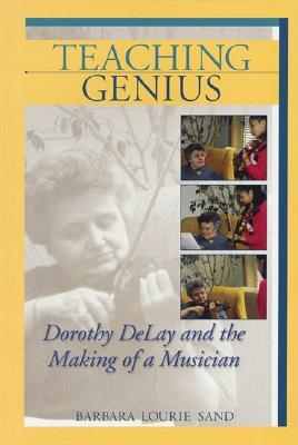 Teaching Genius: Dorothy DeLay and the Making of a Musician  by  Barbara Lourie Sand