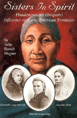 Sisters in Spirit: Haudenosaunee (Iroquois) Influences on Early American Feminists  by  Sally Roesch Wagner