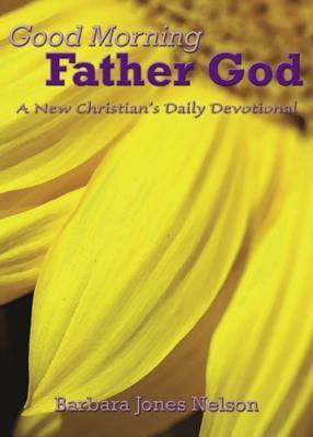 Good Morning Father God: A New Christians 60-Day Devotional  by  Barbara Jones Nelson