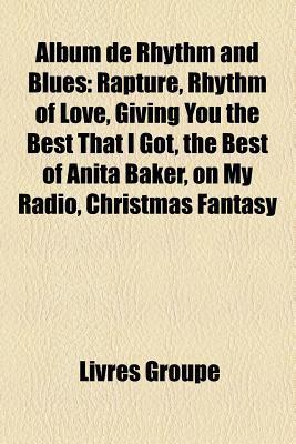 Album de Rhythm and Blues: Rapture, Rhythm of Love, Giving You the Best That I Got, the Best of Anita Baker, on My Radio, Christmas Fantasy  by  Livres Groupe