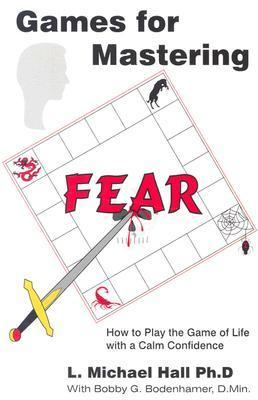 Games for Mastering Fear: How to Play the Game of Life with a Calm Confidence  by  L. Michael Hall