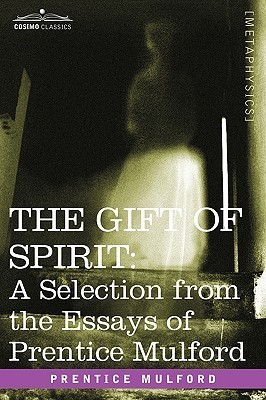 The Gift of Spirit: A Selection from the Essays of Prentice Mulford  by  Prentice Mulford