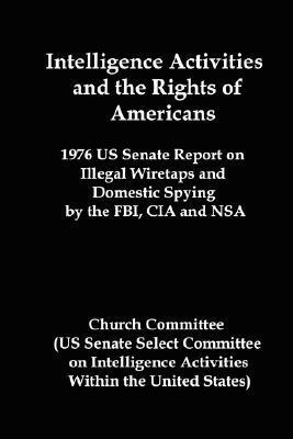 Intelligence Activities and the Rights of Americans: 1976 Us Senate Report on Illegal Wiretaps and Domestic Spying  by  the FBI, CIA and Nsa by United States