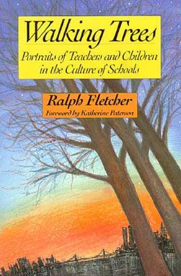 Walking Trees: Portraits of Teachers and Children in the Culture of Schools Ralph Fletcher