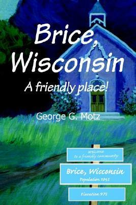 Brice, Wisconsin: A Friendly Place!  by  George G. Motz