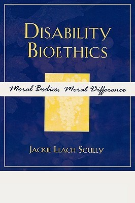 Disability Bioethics: Moral Bodies, Moral Difference Jackie Leach Scully