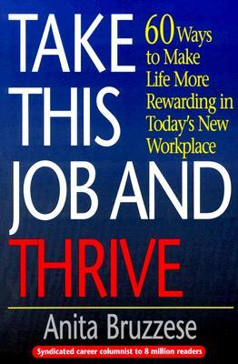 Take This Job and Thrive: 60 Ways to Make Life More Rewarding in Todays New Workplace Anita Bruzzese