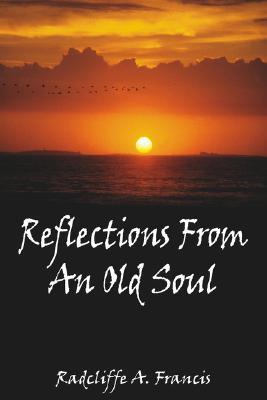 Reflections From An Old Soul Radcliffe A. Francis