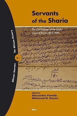Servants of the Sharia: The Civil Register of the Qadis Court Of Brava 1893-1900 (African Sources for African History, 6) (African Sources for African History) Lidwien Kapteijns