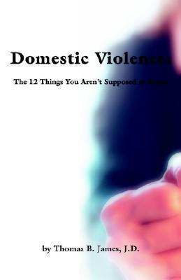 Domestic Violence: The 12 Things You Arent Supposed to Know Thomas B. James