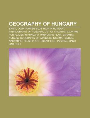 Geography of Hungary: Banat, Countrywide Blue Tour in Hungary, Hydrography of Hungary, List of Croatian Exonyms for Places in Hungary  by  NOT A BOOK