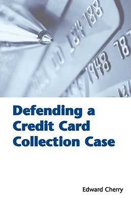 Defending a Credit Card Collection Case  by  Edward Cherry