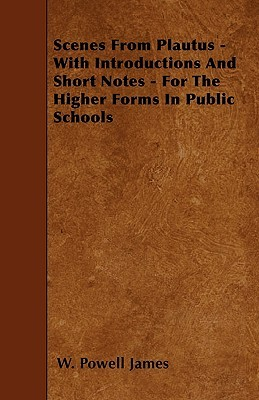 Scenes from Plautus: With Introduction and Short Notes, for the Higher Forms in Public Schools W. Powell James
