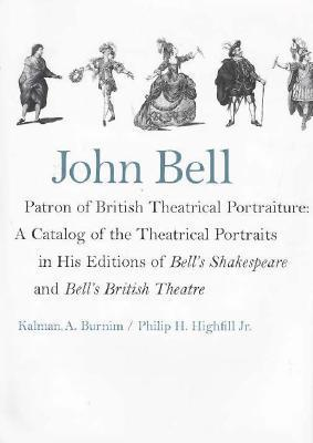 John Bell-Patron of British Theatrical Portraiture: A Catalog of the Theatrical Portraits in His Editions of Bells Shakespeare and Bells British Theatre Kalman A. Burnim