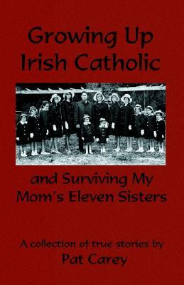 Growing Up Irish Catholic, And Surviving My Moms Eleven Sisters Pat Carey