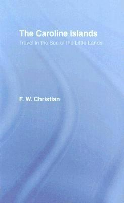 The Caroline Islands: Travel in the Sea of the Little Lands F.W. Christian