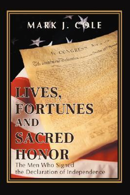Lives, Fortunes and Sacred Honor: The Men Who Signed the Declaration of Independence  by  Mark J. Cole