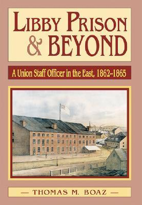 Libby Prison and Beyond: Union Staff Officer in the East 1862-1865 Thomas M. Boaz