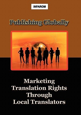 Publishing Globally: Marketing Translation Rights Through Local Translators  by  Infarom Publishing