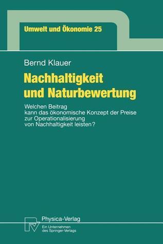 Nachhaltigkeit Und Naturbewertung: Welchen Beitrag Kann Das Okonomische Konzept Der Preise Zur Operationalisierung Von Nachhaltigkeit Leisten?  by  Bernd Klauer