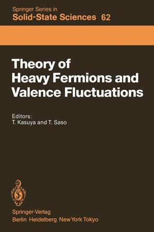 Theory of Heavy Fermions and Valence Fluctuations: Proceedings of the Eighth Taniguchi Symposium, Shima Kanko, Japan, April 10 13, 1985 Tadao Kasuya