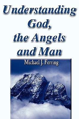 Understanding God, the Angels and Man  by  Michael J. Ferring