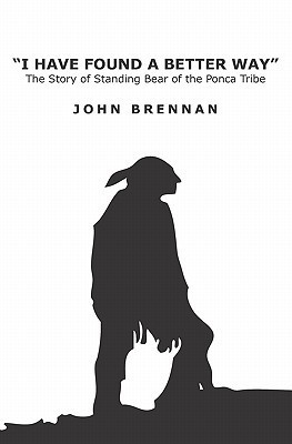 I Have Found a Better Way: The Story of Standing Bear of the Ponca Tribe  by  John Brennan