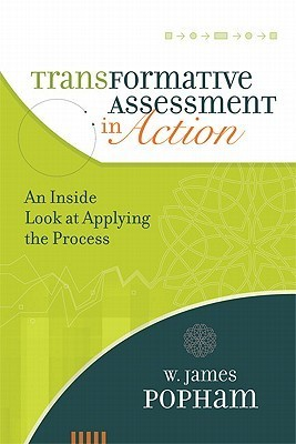 Transformative Assessment in Action: An Inside Look at Applying the Process  by  W. James Popham