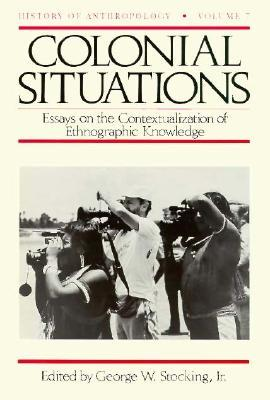 Colonial Situations: Essays on the Contextualization of Ethnographic Knowledge George W. Stocking Jr.