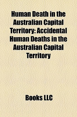 Human Death in the Australian Capital Territory: Accidental Human Deaths in the Australian Capital Territory  by  Books LLC