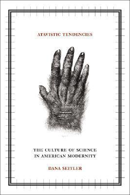 Atavistic Tendencies: The Culture of Science in American Modernity  by  Dana Seitler
