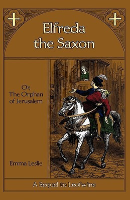 Elfreda the Saxon: Or, The Orphan of Jerusalem Emma Leslie