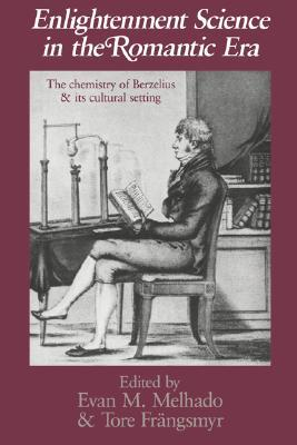 Enlightenment Science in the Romantic Era: The Chemistry of Berzelius and Its Cultural Setting Evan M. Melhado