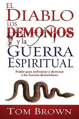 El Diablo los Demonios y la Guerra Espiritual: Poder Para Enfrentar y Derrotar A las Fuerzas Demoniacas  by  Tom    Brown
