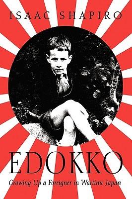 Edokko:Growing Up a Foreigner in Wartime Japan Isaac Shapiro