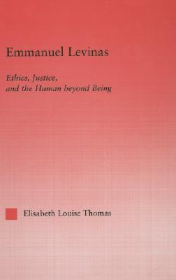 Emmanuel Levinas: Ethics, Justice and the Human Beyond Being  by  Elisabeth L. Thomas