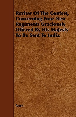 Review of the Contest, Concerning Four New Regiments Graciously Offered  by  His Majesty to Be Sent to India by Anonymous