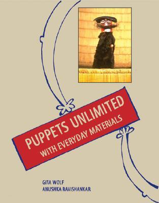 Puppets Unlimited: With Everyday Materials  by  Gita Wolf